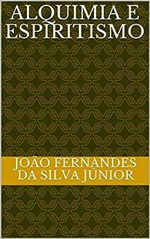 ALQUIMIA E ESPIRITISMO (Portuguese Edition) par [da Silva Júnior, João Fernandes]
