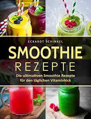Smoothie Rezepte: Die ultimativen Smoothie Rezepte für den täglichen Vitaminkick