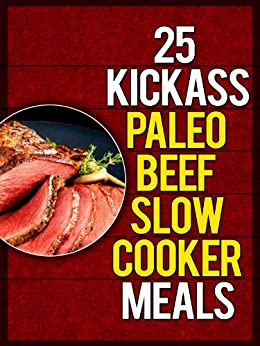 25 Kickass Paleo Beef Slow Cooker Meals: Quick and Easy Gluten-Free, Low Fat and Low Carb Recipes (English Edition) von [Ujka, Lisa]