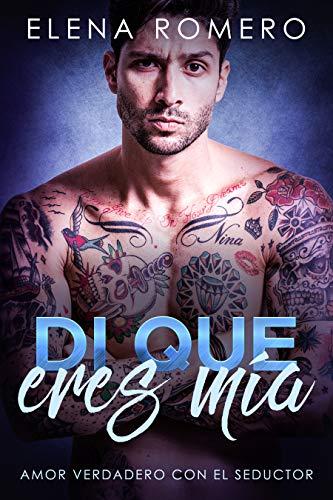 Di que eres mía: Amor Verdadero con el Seductor (Novela de Romance y Erótica) por Elena Romero