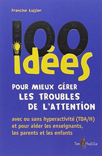 100 idées pour mieux gérer les troubles de l'attention par Francine Lussier