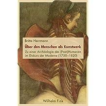 Über den Menschen als Kunstwerk: Zu einer Archäologie des (Post-)Humanen im Diskurs der Moderne (1750-1820)