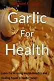 Garlic For Health: Learn the Amazing Health Benefits and Healing Power of Garlic Today! (Alternative Therapies Book 2)