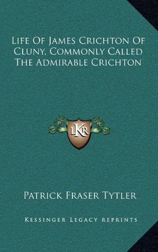 Life of James Crichton of Cluny, Commonly Called the Admirable Crichton