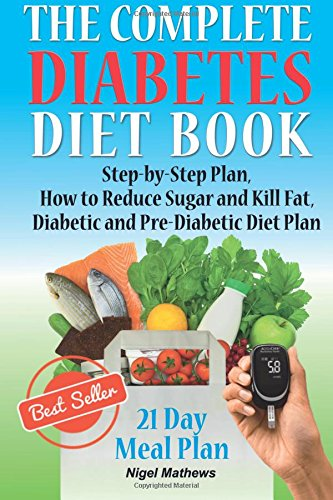 The Complete Diabetes Diet Book: Step-by-Step Plan How to Reduce Sugar and Kill Fat Diabetic and Pre-Diabetic Diet Plan
