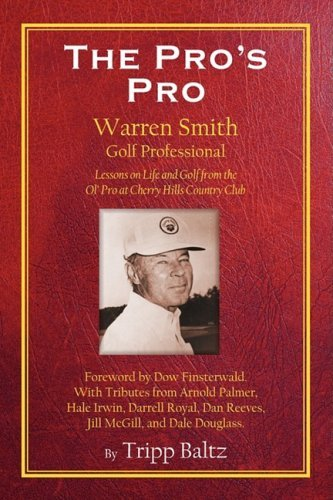 The Pro's Pro: Warren Smith, Golf Professional - Lessons on Life and Golf from the Ol' Pro at Cherry Hills Country Club by Tripp Baltz (2008-12-22)