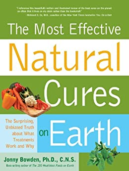 Most Effective Natural Cures on Earth: The Surprising Unbiased Truth about What Treatments Work and Why von [Bowden, Jonny]