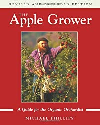 The Apple Grower: Guide for the Organic Orchardist: A Guide for the Organic Orchardist