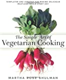The Simple Art of Vegetarian Cooking: Templates and Lessons for Making Delicious Meatless Meals Every Day by Martha Rose Shulman (2014-04-22)