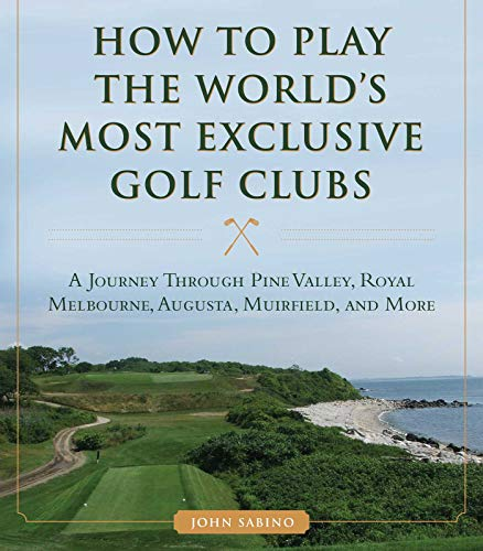 How to Play the World's Most Exclusive Golf Clubs: A Journey through Pine Valley, Royal Melbourne, Augusta, Muirfield, and More (English Edition)