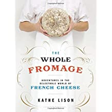 The Whole Fromage: Adventures in the Delectable World of French Cheese