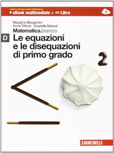 Matematica.bianco. Modulo D: Le equazioni e le disequazioni di primo grado. Per le Scuole superiori. Con espansione online