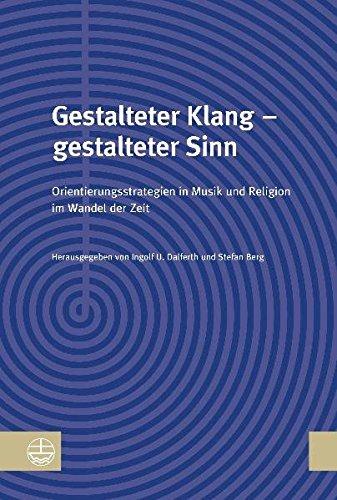 Gestalteter Klang - Gestalteter Sinn: Orientierungsstrategien in Musik Und Religion Im Wandel Der Zeit