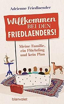 Willkommen bei den Friedlaenders!: Meine Familie, ein Flüchtling und kein Plan von [Friedlaender, Adrienne]
