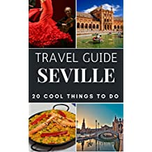 Seville 2017 : 20 Cool Things to do during your Trip to Seville: Top 20 Local Places You Can't Miss! (Travel Guide Seville - Spain ) (English Edition)