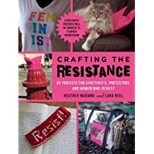 Crafting the Resistance: 35 Projects for Craftivists, Protestors, and Women Who Persist