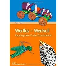 Wertlos - Wertvoll: Recycling-Ideen für den Kunstunterricht