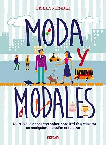 Moda y modales: Todo lo que necesitas saber para influir y triunfar en cualquier situación cotidiana (Estilo) por Gisela Méndez