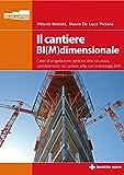 Il cantiere BI(M)dimensionale. Criteri di progettazione, gestione della sicurezza, coordinamento nel cantiere edile con metodologia BIM
