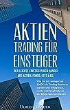 Aktien-Trading für Einsteiger - Der leichte Einstieg in den Handel mit Aktien: Wie Sie mit weniger als 1000€ ein Trading-Business starten und erfolgreich, ... Einkommen, Trading Strategien, Trading)