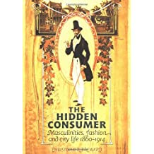 The Hidden Consumer: Masculinities, Fashion and City Life 1860-1914