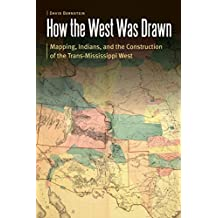 How the West Was Drawn: Mapping, Indians, and the Construction of the Trans-Mississippi West (Borderlands and Transcultural Studies)
