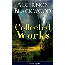 Collected Works of Algernon Blackwood (Unabridged): 10 Novels & 80+ Short Stories: The Empty House and Other Ghost Stories, John Silence Series, Jimbo, ... The Wave, The Listener… (English Edition)