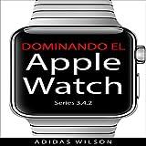 Dominando El Apple Watch Series 3.4.2 [Mastering Apple Watch: Apple Watch Series 3 - 4.2]