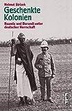 Geschenkte Kolonien. Ruanda und Burundi unter deutscher Herrschaft - Helmut Strizek