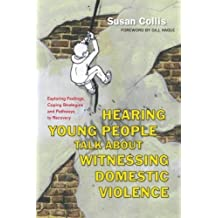 Hearing Young People Talk About Witnessing Domestic Violence: Exploring Feelings, Coping Strategies and Pathways to Recovery by Susan Collis (2012-12-15)