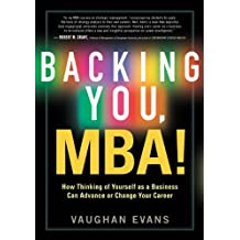 Backing You, MBA! by How Thinking of Yourself as a Business Can Advance or Transform Your Career (2011-06-22)