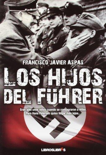 Los hijos del Führer: Eran sólo unos niños cuando se consagraron a Hitler. Pero Hans Petersen quiso llegar más lejos... de Aspas, Francisco Javier (2012) Tapa blanda