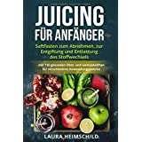 Juicing für Anfänger: Saftfasten zum Abnehmen, zur Entgiftung und Entlastung des Stoffwechsels mit 110 gesunden Obst- und Gem