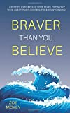 Braver Than You Believe: Guide To Understand Your Fears, Overcome Your Anxiety And Control Your Shortcomings