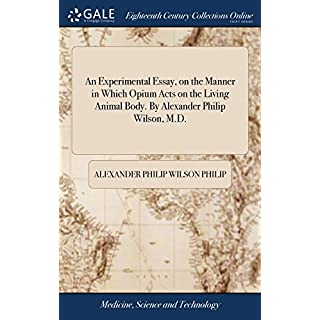 An Experimental Essay, on the Manner in Which Opium Acts on the Living Animal Body. by Alexander Philip Wilson, M.D.