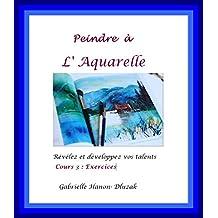 Peindre à l'Aquarelle: Révélez et développez vos talents (Exercices t. 3)