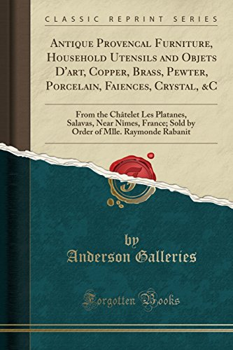 Antique Provencal Furniture, Household Utensils and Objets D'art, Copper, Brass, Pewter, Porcelain, Faiences, Crystal, &C: From the Châtelet Les ... of Mlle. Raymonde Rabanit (Classic Reprint) (Dart-crystal)
