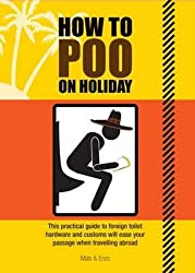 How to Poo on Holiday: This Practical Guide to Foreign Toilet Hardware and Customes Will Ease Your Passage When Traveling Abroad