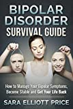 Bipolar Disorder Survival Guide: How to Manage Your Bipolar Symptoms, Become Stable and Get Your Life Back (Bipolar 1, Bipolar 2)