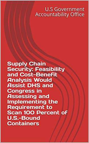 Supply Chain Security: Feasibility and Cost-Benefit Analysis Would Assist DHS and Congress in Assessing and Implementing the Requirement to Scan 100 Percent of U.S.-Bound Containers (English Edition) - Chain-container