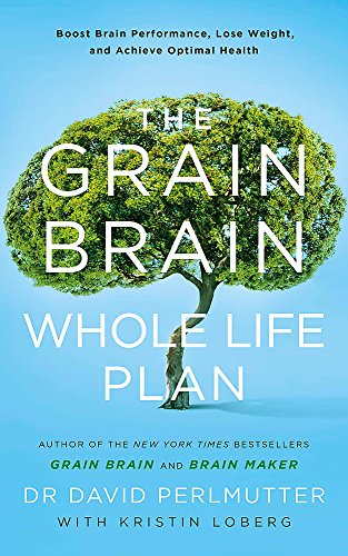 The Grain Brain Whole Life Plan: Boost Brain Performance, Lose Weight, and Achieve Optimal Health por David Perlmutter