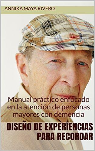 Diseño de experiencias para recordar: Manual práctico enfocado en la atención de personas mayores con demencia por Annika Maya Rivero