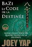 Le Code de la Destinée: Votre guide pour les quatre piliers de la destinée (BaZi t. 1)