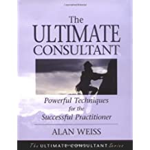 Ultimate Consultant: Powerful Techniques for the Successful Practitioner (Ultimate Consultant Series)