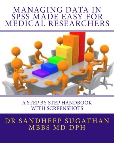 Managing Data in Spss Made Easy for Medical Researchers: A Step by Step Handbook With Screenshots: Volume 1 (Biostatistics for Medical Researchers)