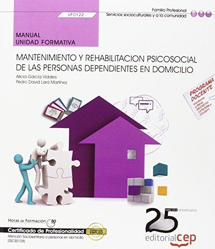 Manual. Mantenimiento y rehabilitacion psicosocial de las Personas Dependientes en Domicilio (UF0122). Certificados de profesionalidad. Atención sociosanitaria a personas en domicilio (SSCS0108)