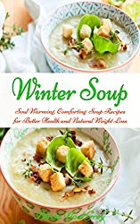Winter Soup: Soul Warming, Comforting Soup Recipes for Better Health and Natural Weight Loss (Free Bonus Gift: Superfood Smoothies for Easy Weight Loss) ... Eating Made Easy Book 2) (English Edition)