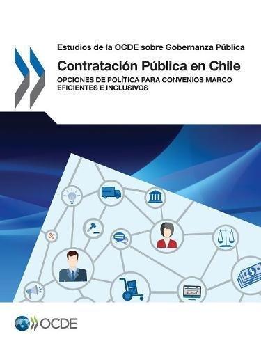 Estudios de la OCDE sobre Gobernanza Pública Contratación Pública en Chile: Opciones de Política para Convenios Marco Eficientes e Inclusivos: Volume 2017