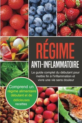 Rgime Anti-Inflammatoire: Le Guide Complet du Dbutant pour Mettre fin  l'inflammation et vivre une vie sans douleur (Anti-Inflammatory Diet - French Edition)