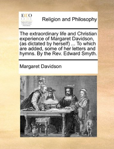 The extraordinary life and Christian experience of Margaret Davidson, (as dictated by herself) ... To which are added, some of her letters and hymns. By the Rev. Edward Smyth.